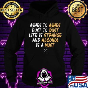 Ashes to dust to life is and is a ashes dust strange alcohol must s Hoodie