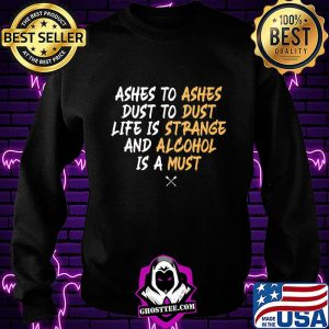 Ashes to dust to life is and is a ashes dust strange alcohol must s Sweatshirt