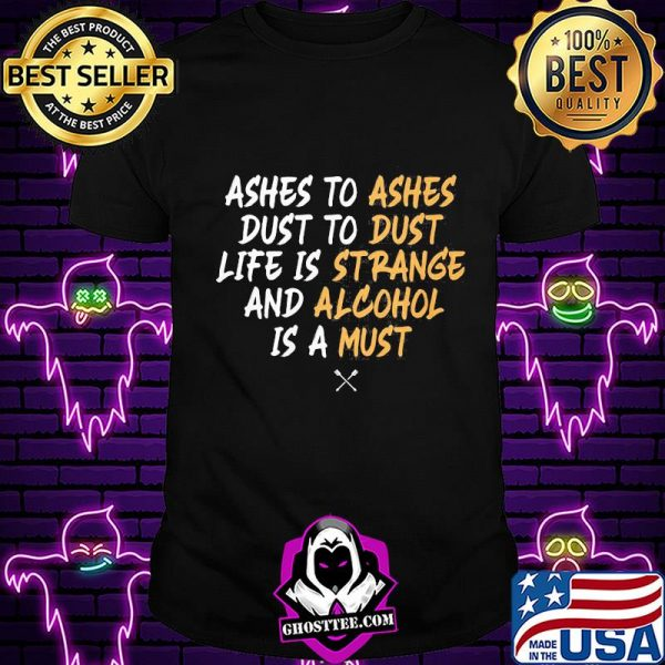Ashes to dust to life is and is a ashes dust strange alcohol must shirt