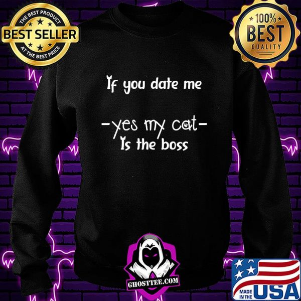 If you date me yes my cat it the boss shirt