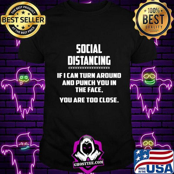 social distancing if i can turn around and punch you in the face you are too close shirt
