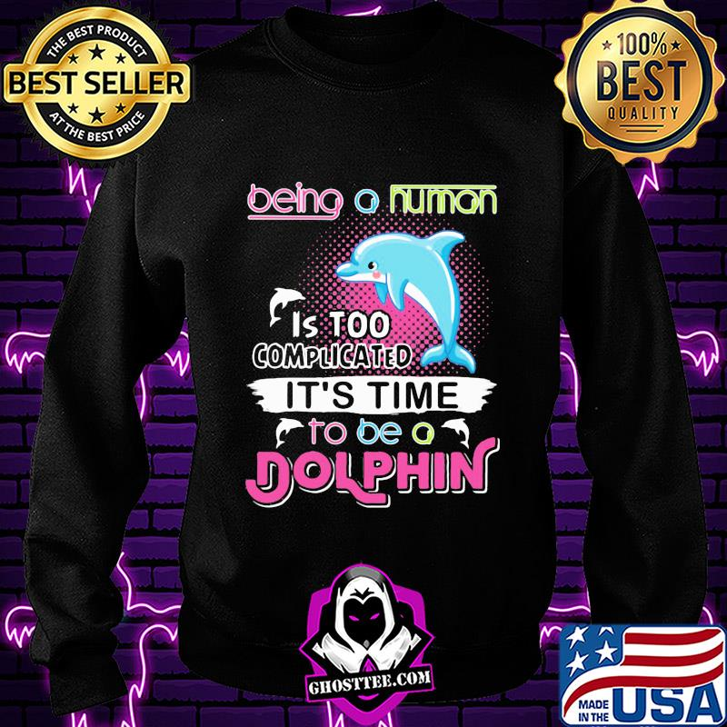 Being a human is too complicated to be a dolphin shirt