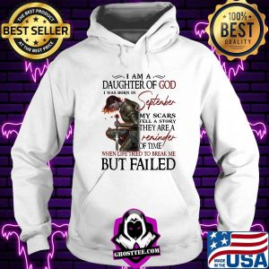 Girl rose I am a daughter of god I was born in september my scars tell a story they are a reminder when life tried to break me but I failed shirt