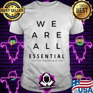 We are all essential since the beginning of time s Unisex tee