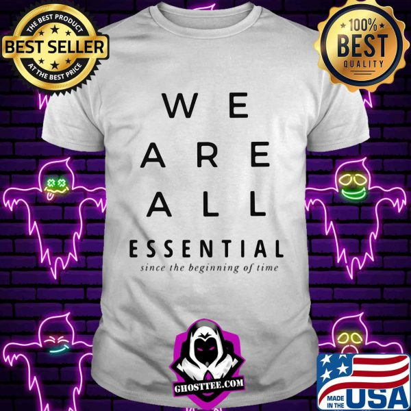 We are all essential since the beginning of time shirt