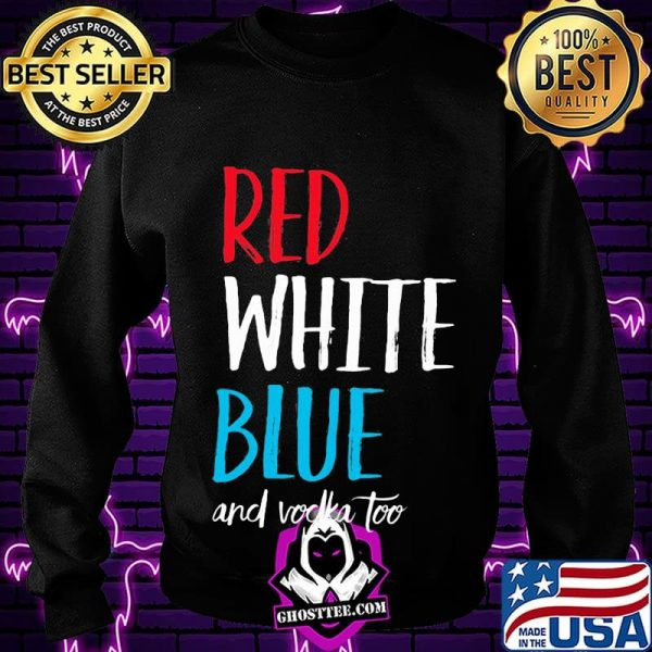 Red white blue and vodka too independence day shirt