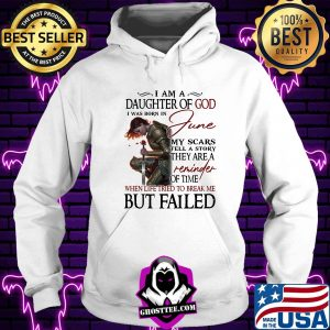 Girl I am a daughter of god I was born in june my scars tell a story they are a reminder when life tried to break me but I failed shirt