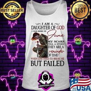 Girl I am a daughter of god I was born in june my scars tell a story they are a reminder when life tried to break me but I failed s Tank top