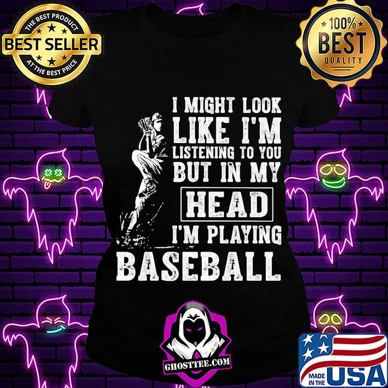 3a8727ab i might look like i m listening to you but in my head i m playing baseball shirt ladiestee - Home