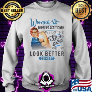 Women Nurse Practitioner We Do The Same Job We Just Look Better Doing It Shirt Sweater