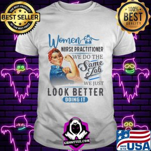 Women Nurse Practitioner We Do The Same Job We Just Look Better Doing It Shirt Unisex tee