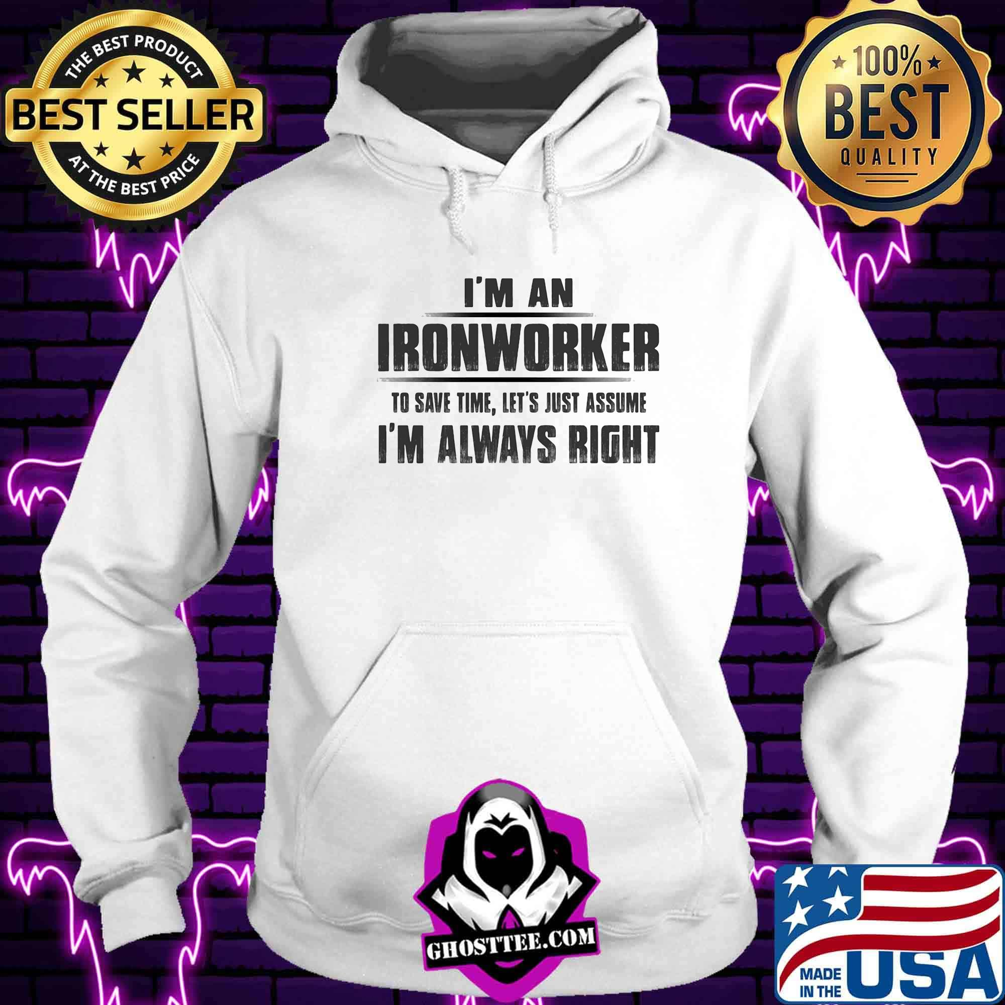 193dd4b3 i m an ironworker to save time let s just assume i m always right shirt hoodie - Home