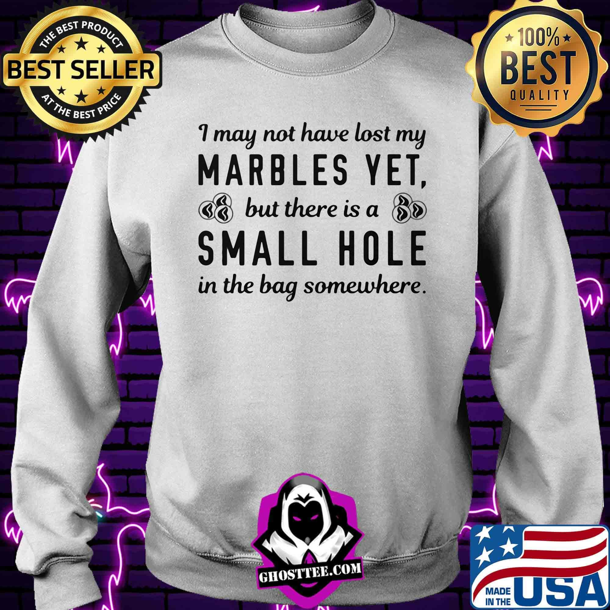 1e2f9cdc i my not have lost my marbles yet but there is a small hole in the bag somewhere shirt sweater - Home