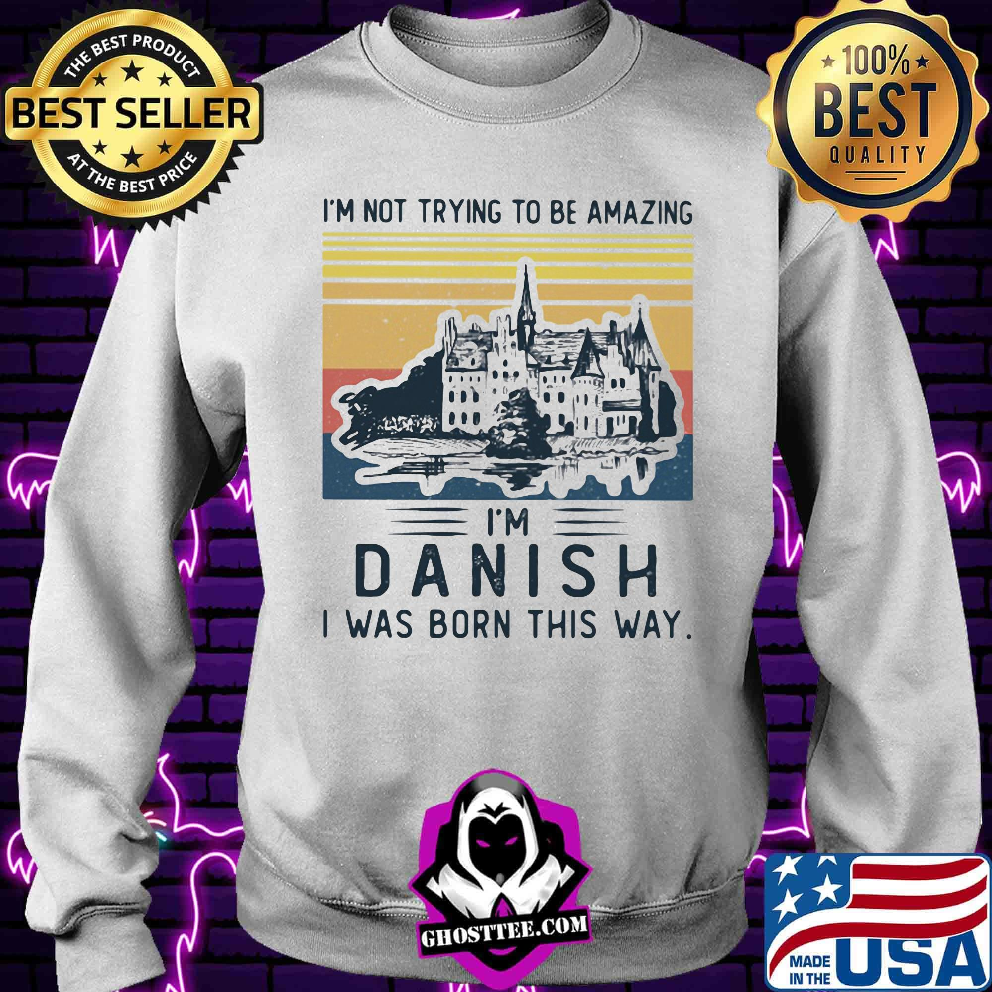 1faf638a i m not trying to be amazing i m danish i was born this way vintage retro shirt sweater - Home