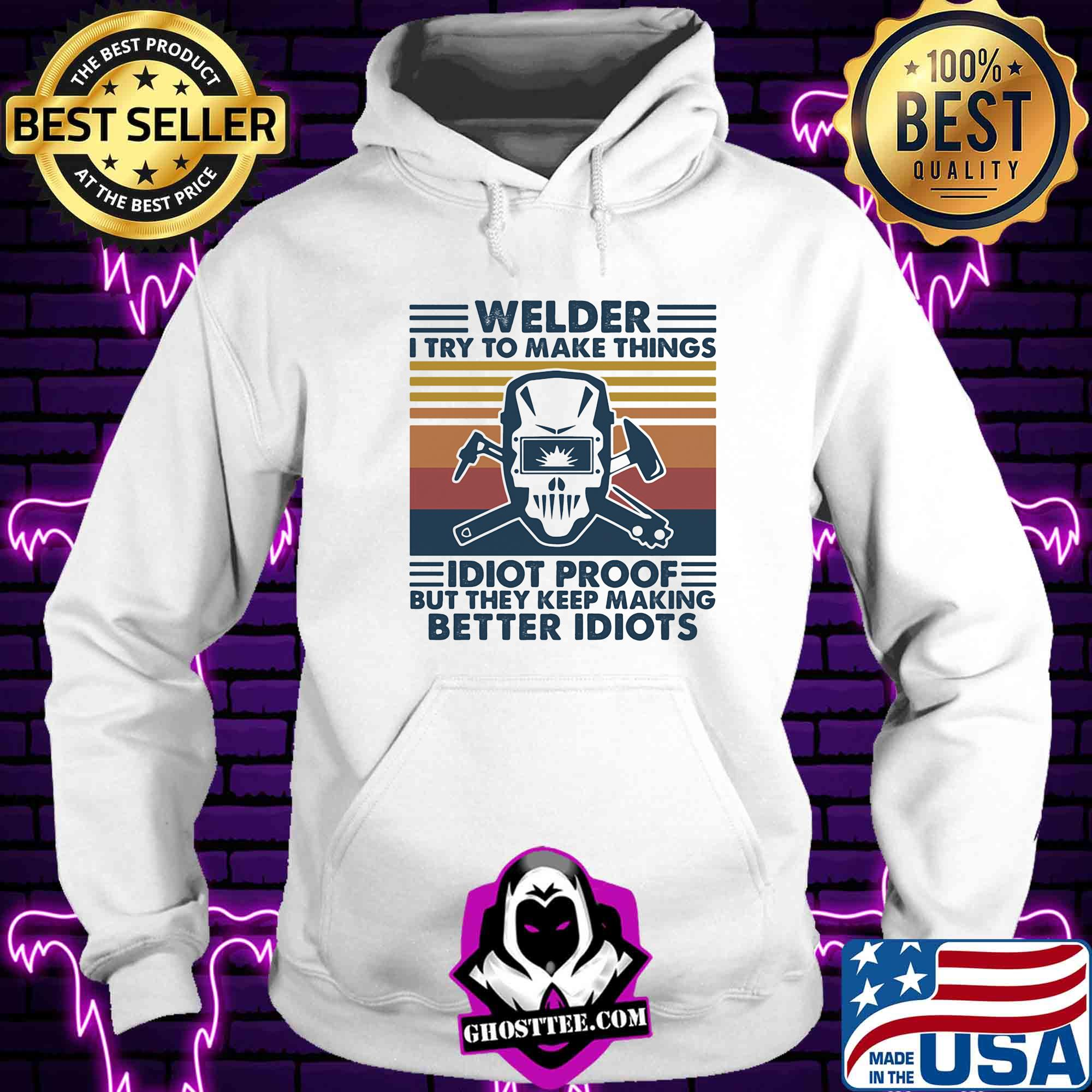 Welder I Try To Make Things Idiot Proof But They Keep Making Better Idiots Vintage Retro Shirt Hoodie Sweater Longsleeve T Shirt