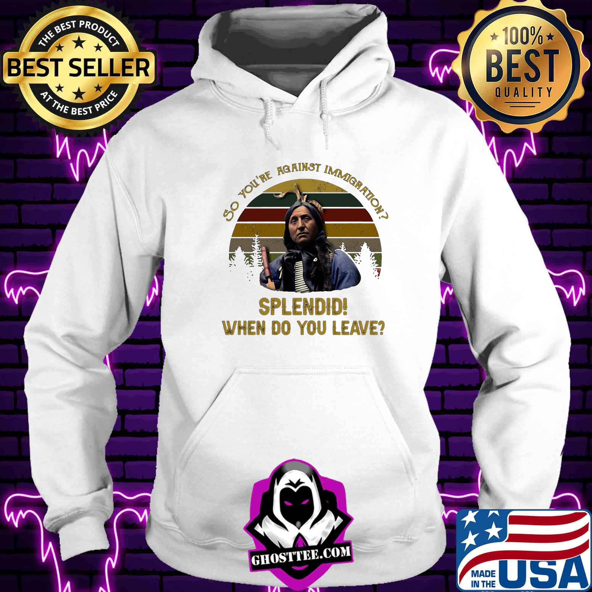 6b079a41 so you are against immigration splendid who do you leave vintage retro shirt hoodie - Home