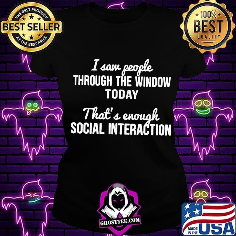 6d2ee956 i saw people through the window today that s enough social interaction 2020 shirt ladiestee - Home