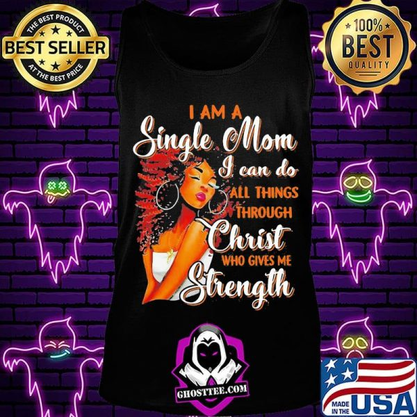 I am a single mom i can do all things through christ who gives me strength shirt
