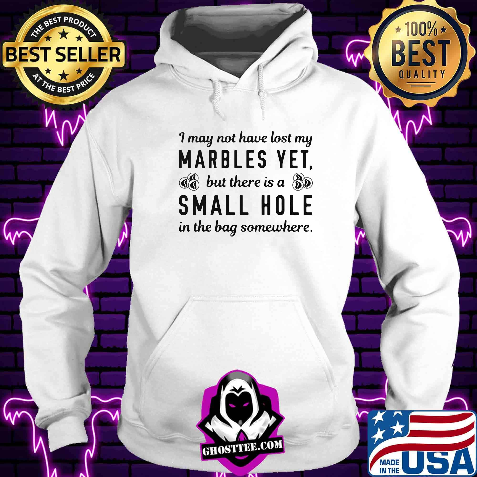 86c2efc4 i my not have lost my marbles yet but there is a small hole in the bag somewhere shirt hoodie - Home