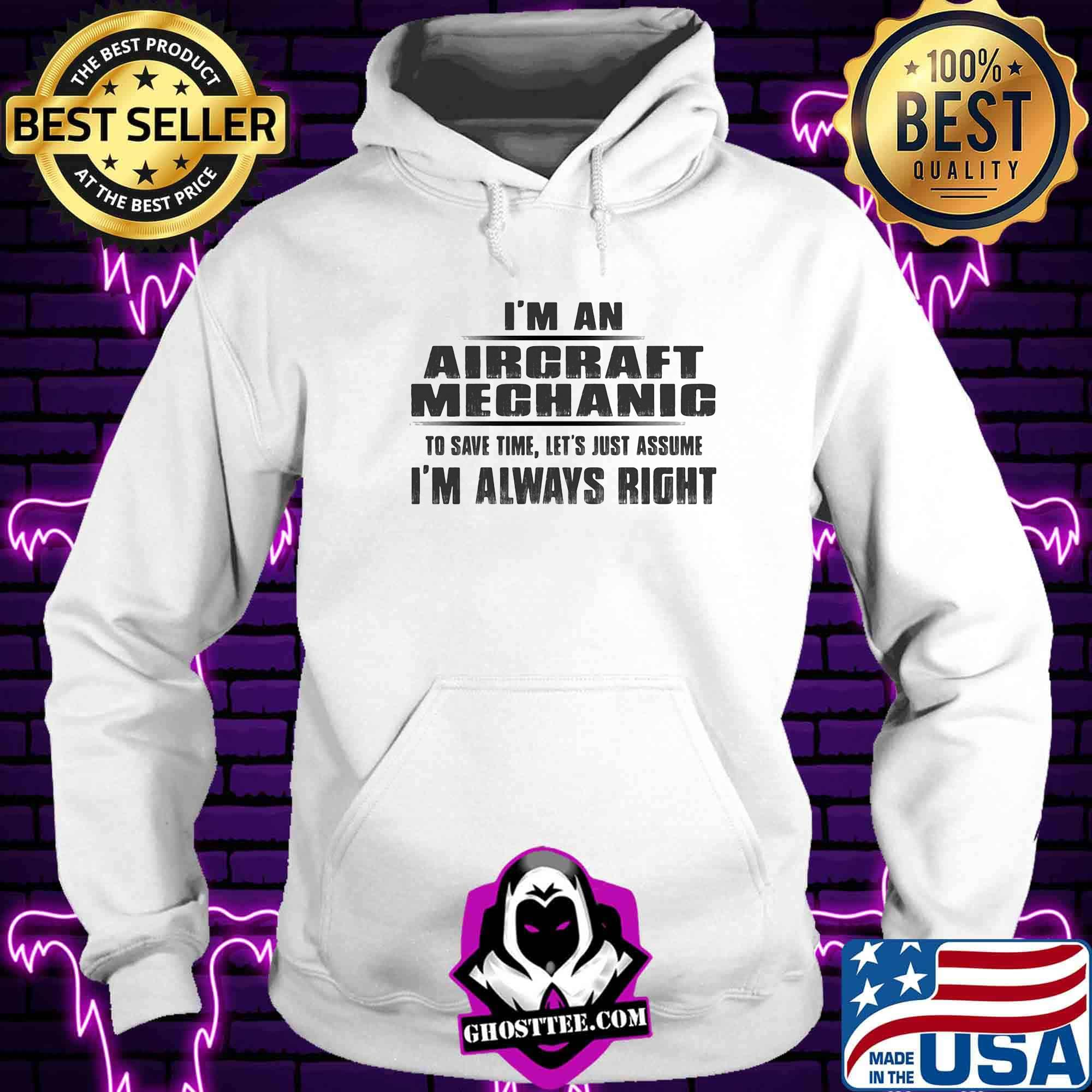 I'm A Aircraft Mechanic To Save Time Let's Just Assume I'm Always Right Shirt