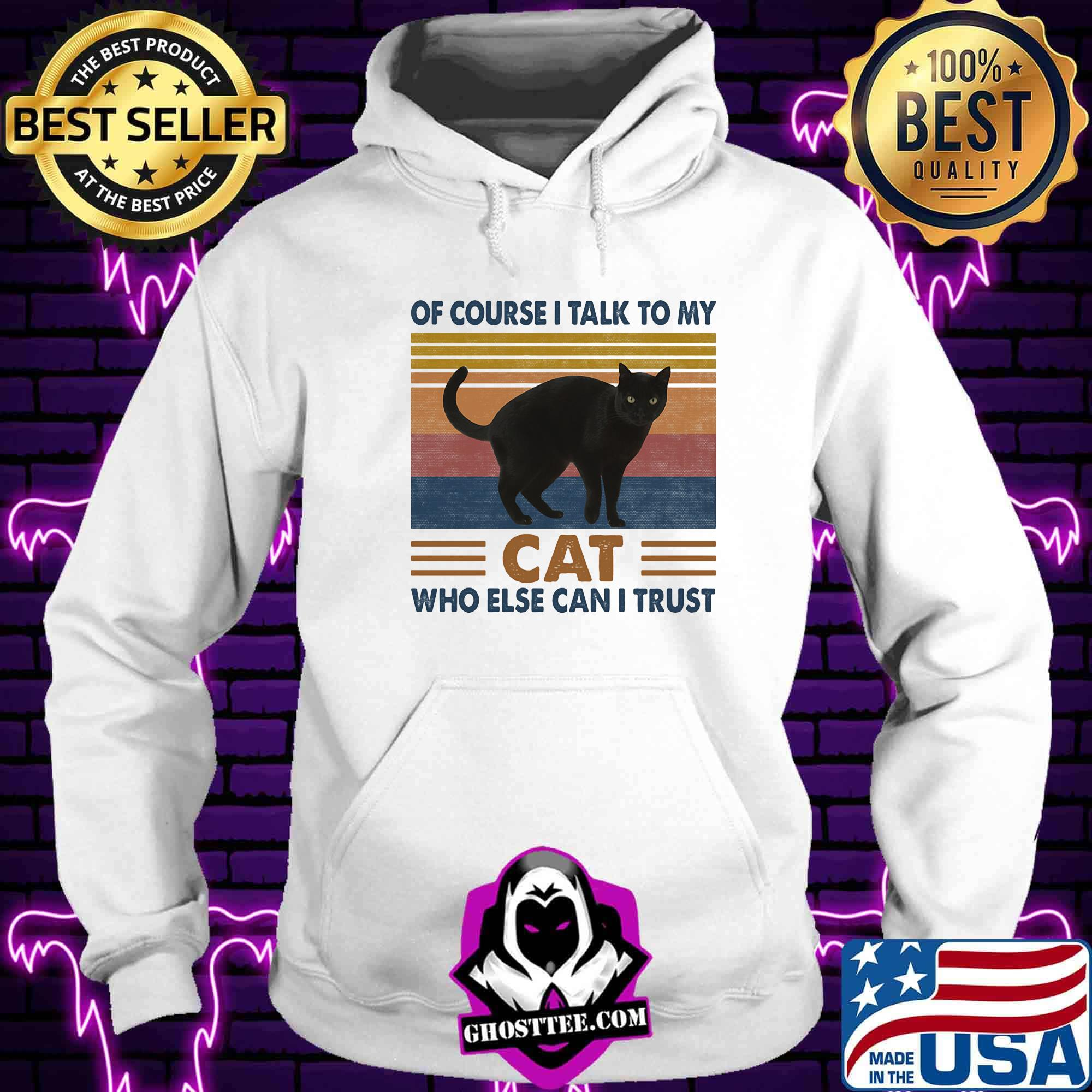 ae02ccaa of course i talk to my cat black who else can i trust vintage retro shirt hoodie - Home