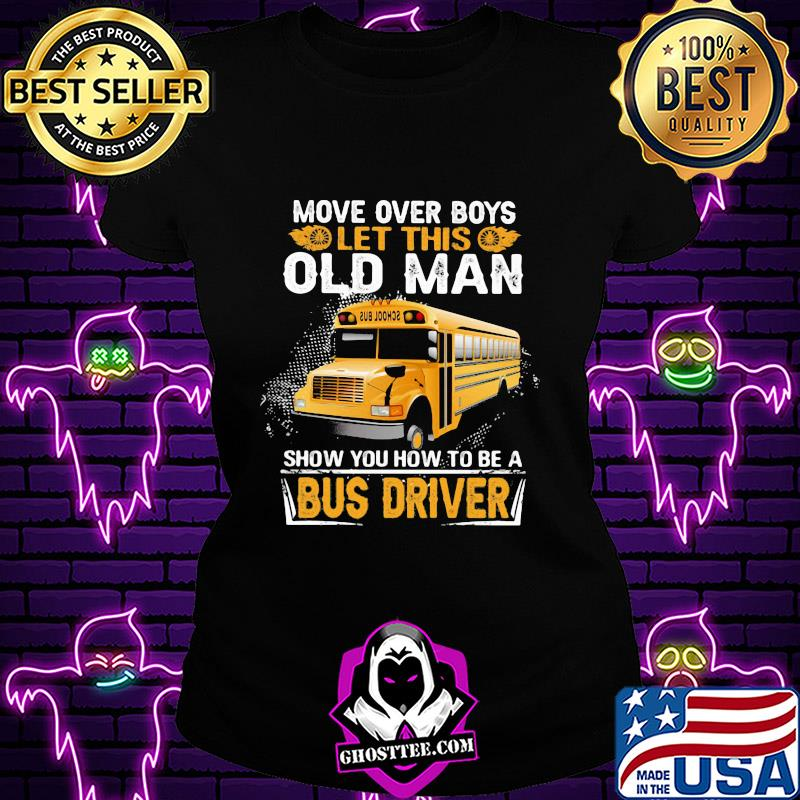 Move over boys let this old man show you how to be a bus driver shirt