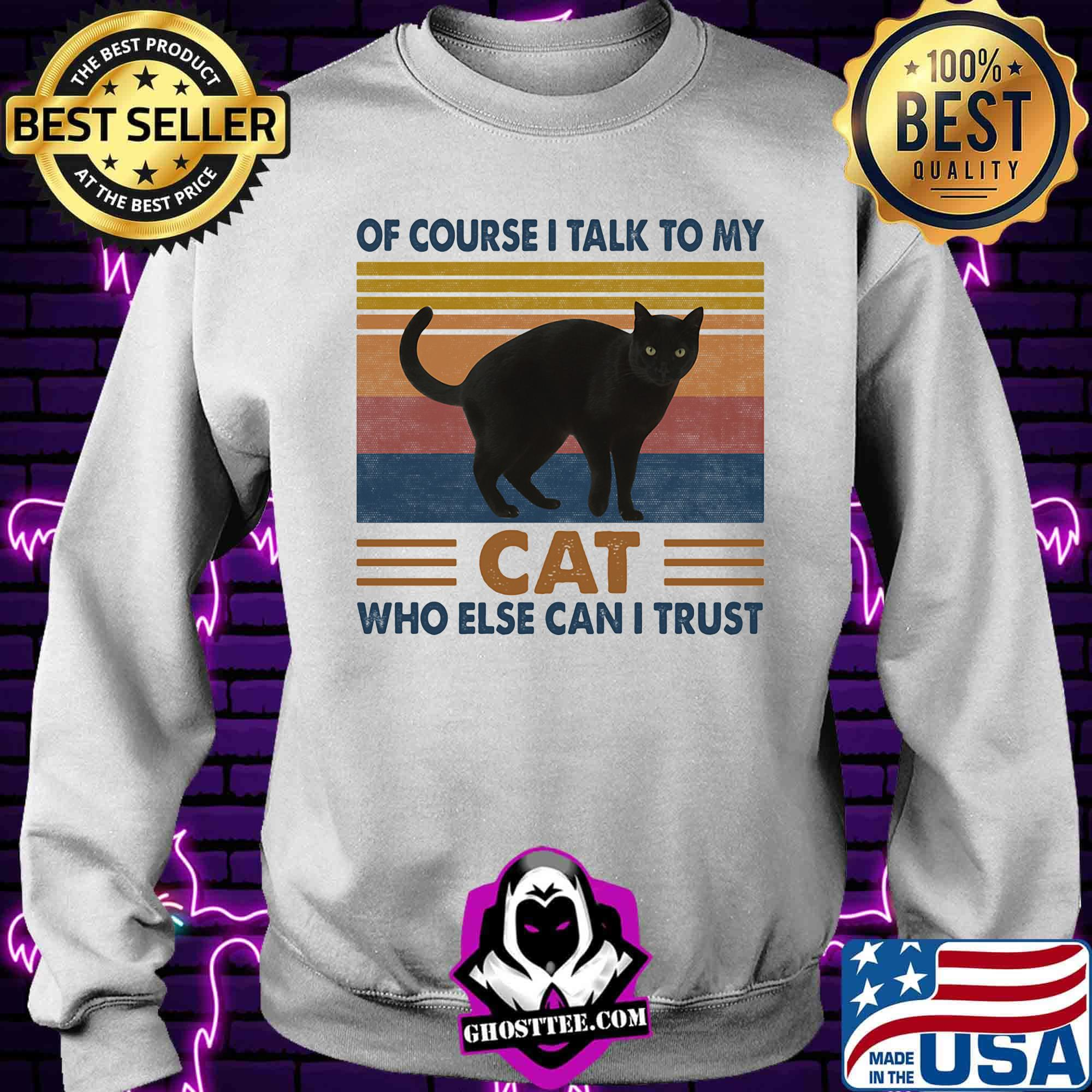 d68e1233 of course i talk to my cat black who else can i trust vintage retro shirt sweater - Home