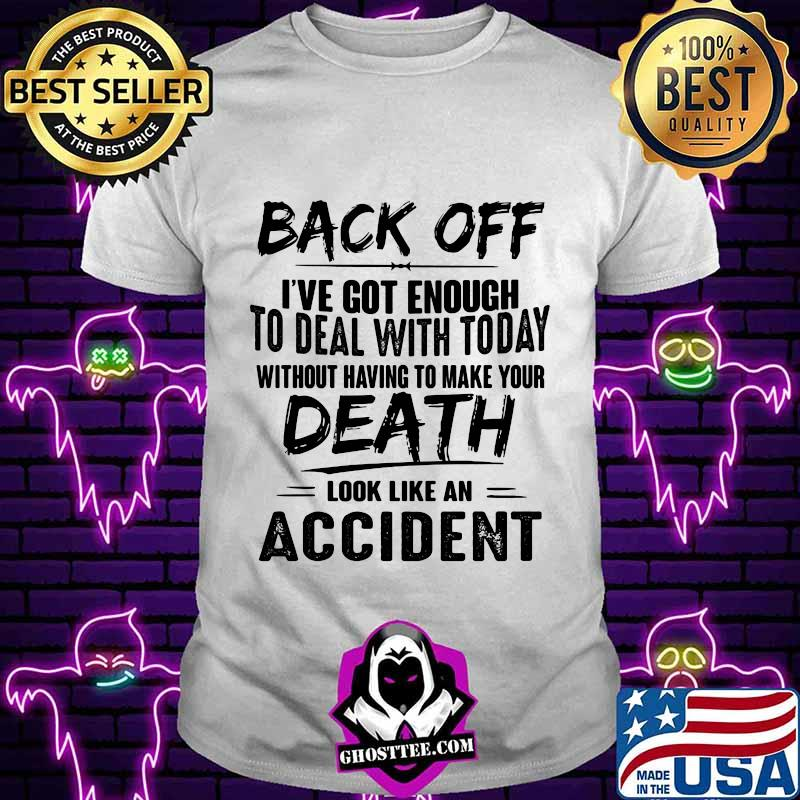 Back off i've got enough to deal with today without having to make your death look like an accident shirt
