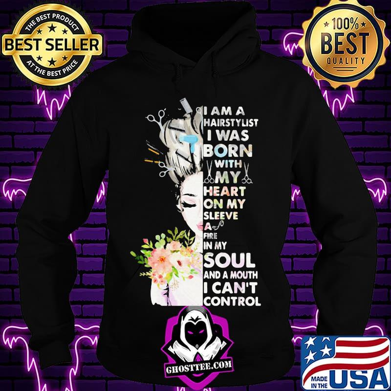 I am a hairstylist i was born with my heart on my sleeve a fire in my soul and a mouth i can't control shirt