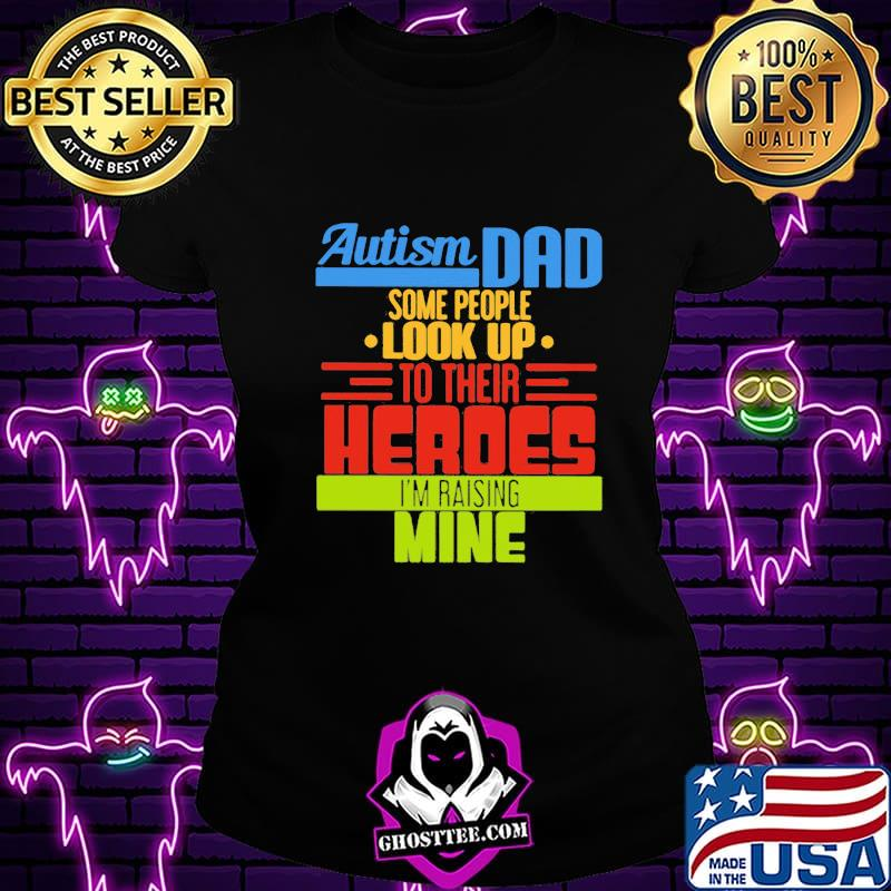 25a1edd6 official autism dad some people look up to their heroes i m raising mine shirt ladiestee - Home