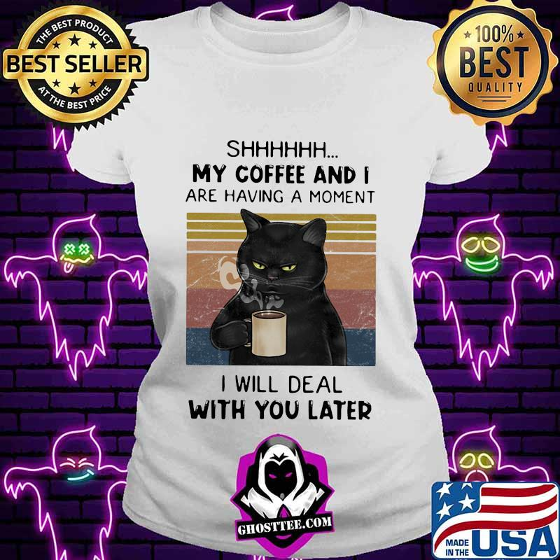 Cat Shhh my coffee and I are having a moment I will deal with you later vintage retro shirt