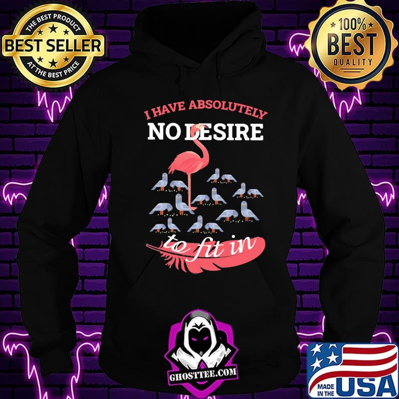Flamingo i have absolutely no desire to fit in shirt