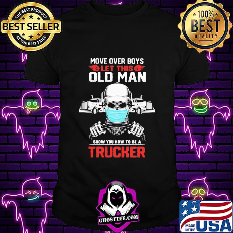 8ea54575 move over boys let this old man show you how to be a trucker skull wear mask shirt unisex - Home