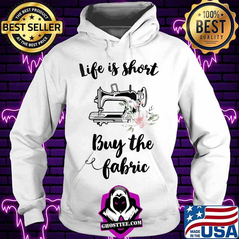 eeb9caa8 sewing life is short buy the fabric flowers shirt hoodie - Home