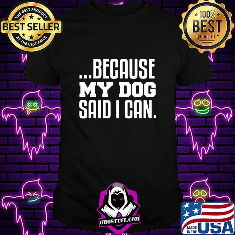 …Because My Dog Said I Can T-Shirt