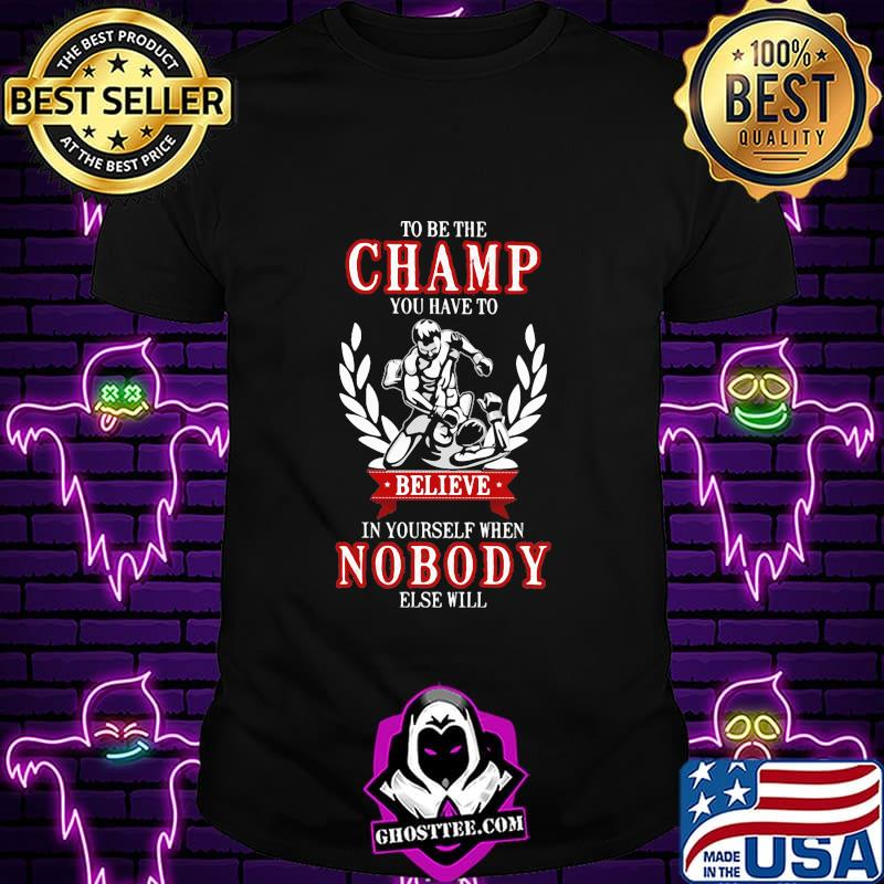 To be the champ you have to believe in yourself when nobody else will boxing shirt