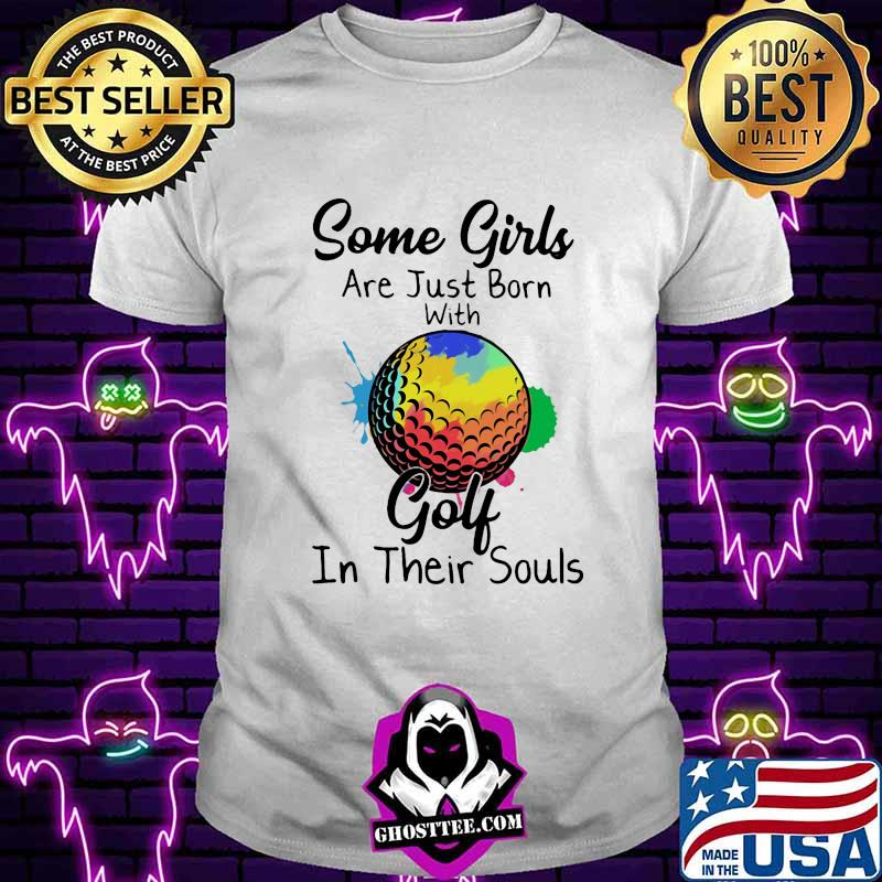 Some girls are just born with Golf in their souls shirt