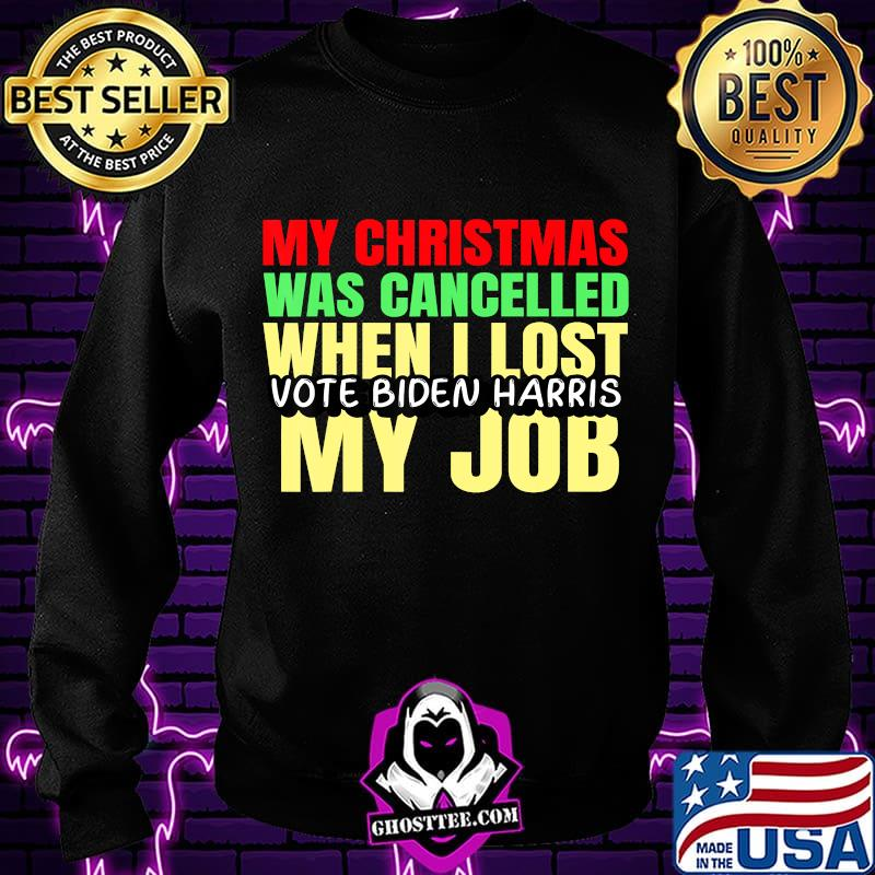 My Christmas Was Cancelled When I Lost My Job Vote Biden Shirt Hoodie Sweater Longsleeve T Shirt