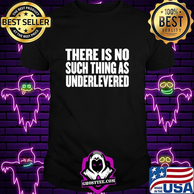No Such Thing As Underlevered Funny Town Hall Trump Quote T-Shirt
