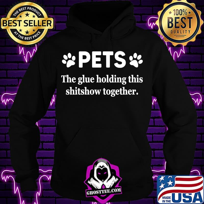 4fbc3f40 pets the glue holding this shitshow together 2020 shirt hoodie - Home