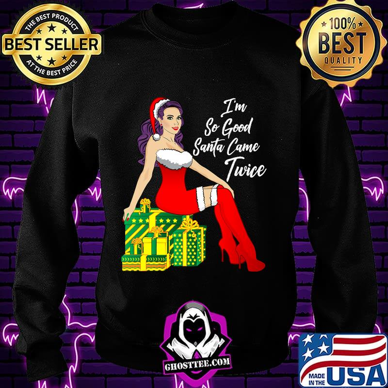 I'm So Good Santa Came Twice Sexy Women Gift Christmas Shirt