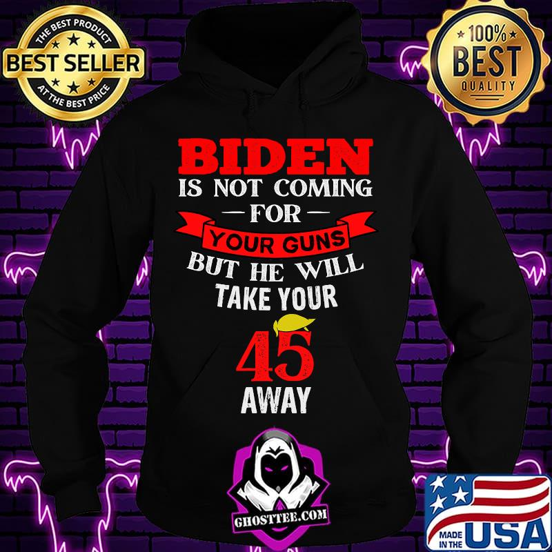 Biden Is Not Coming For Your Guns But He Will Take Your 45 Away Hair Donlad Trump Shirt