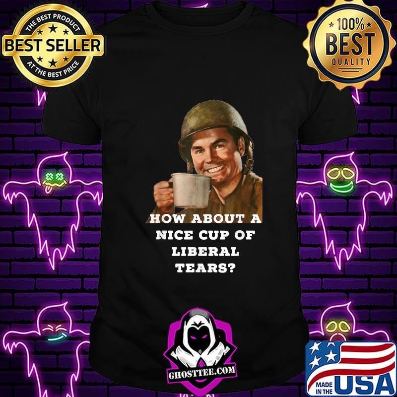 How About A Nice Cup Os Liberal Tears in a Cup Shirt
