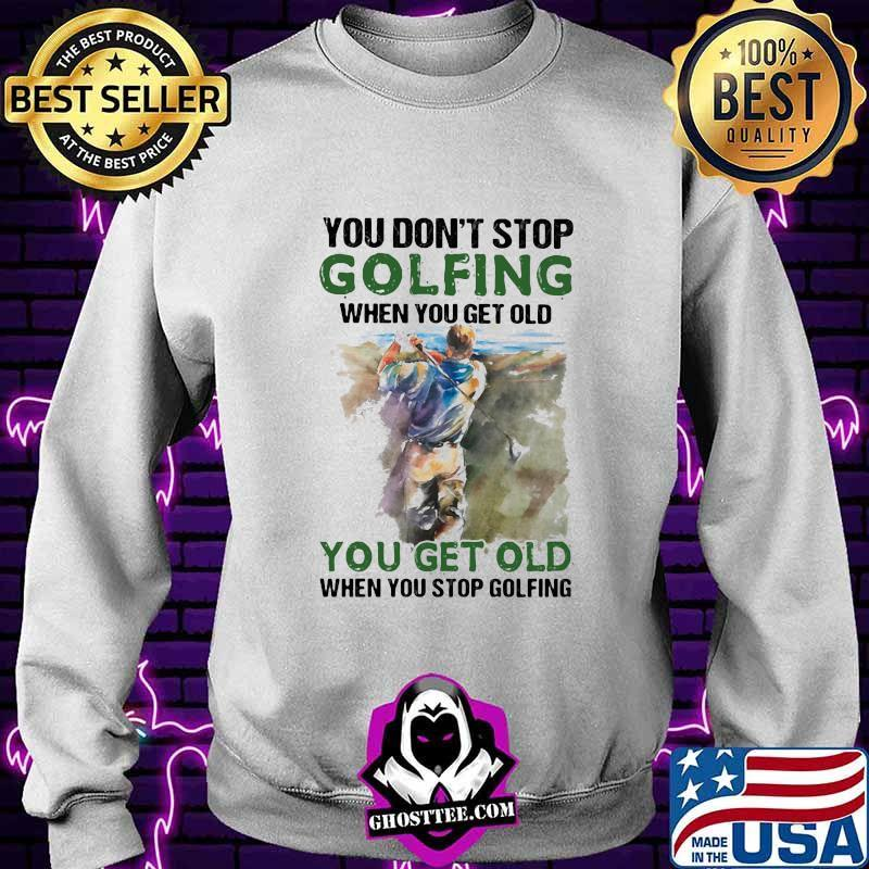 954d3a34 you dont stop golfing when you get old when you stop golfing quote shirt sweater - Home