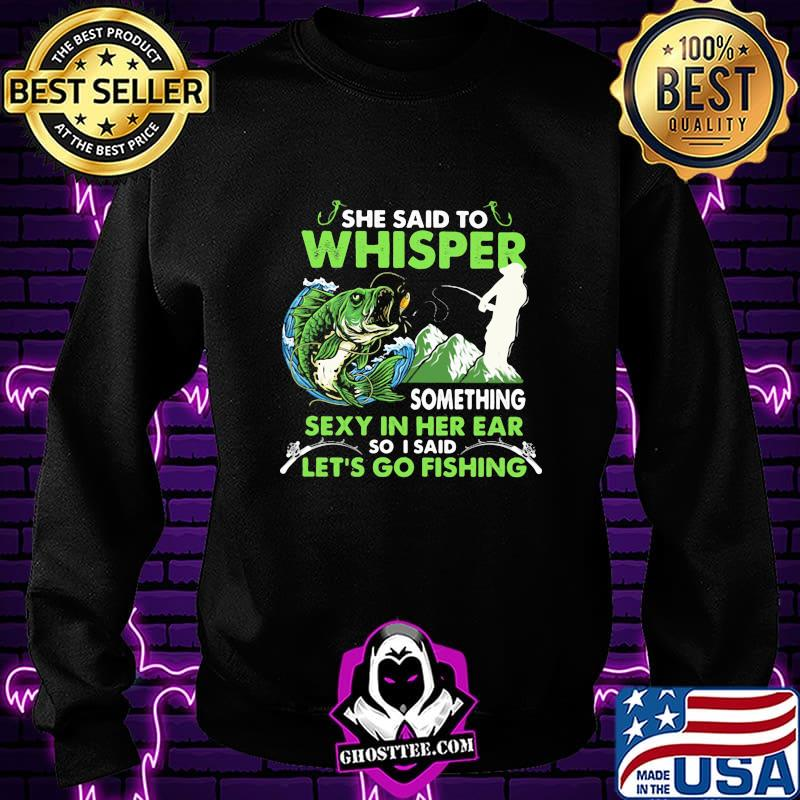 She Said To Whisper Something Sexy In Her Ear So I Said Let's Go Fishing Mountain Shirt