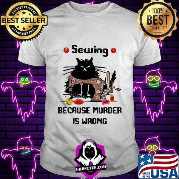 Sewing Because Murder Is Wrong Cat Shirt