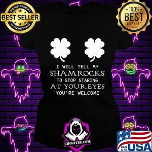 I Will Tell My Shamrocks To Stop Staring At Your Eyes You're Welcome Shirt Ladiestee