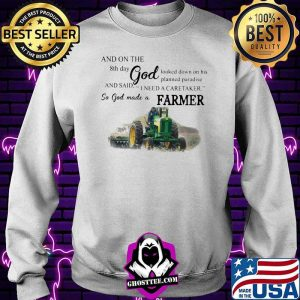 And On The 8th Day God And Said I Need A Caretaker So God Made A Farmer Tractor Shirt Sweater