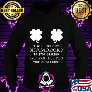 I Will Tell My Shamrocks To Stop Staring At Your Eyes You're Welcome Shirt Hoodie