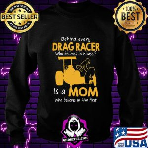 Behind Everyday Drag Racer Who Believes In Himdelf Is A Mon Who Believes In Him First Shirt Sweatshirt